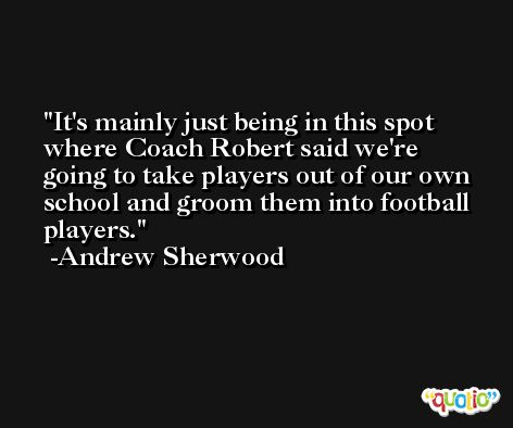 It's mainly just being in this spot where Coach Robert said we're going to take players out of our own school and groom them into football players. -Andrew Sherwood