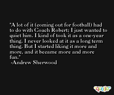 A lot of it (coming out for football) had to do with Coach Robert; I just wanted to quiet him. I kind of took it as a one-year thing. I never looked at it as a long term thing. But I started liking it more and more, and it became more and more fun. -Andrew Sherwood