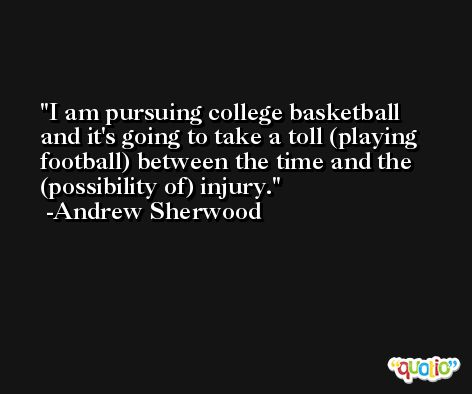 I am pursuing college basketball and it's going to take a toll (playing football) between the time and the (possibility of) injury. -Andrew Sherwood