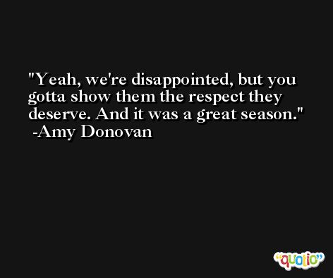 Yeah, we're disappointed, but you gotta show them the respect they deserve. And it was a great season. -Amy Donovan
