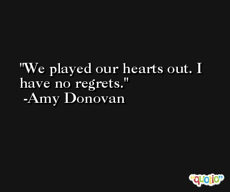 We played our hearts out. I have no regrets. -Amy Donovan