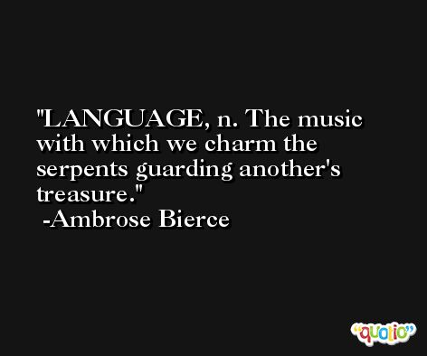 LANGUAGE, n. The music with which we charm the serpents guarding another's treasure. -Ambrose Bierce