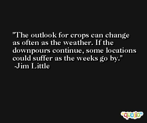 The outlook for crops can change as often as the weather. If the downpours continue, some locations could suffer as the weeks go by. -Jim Little