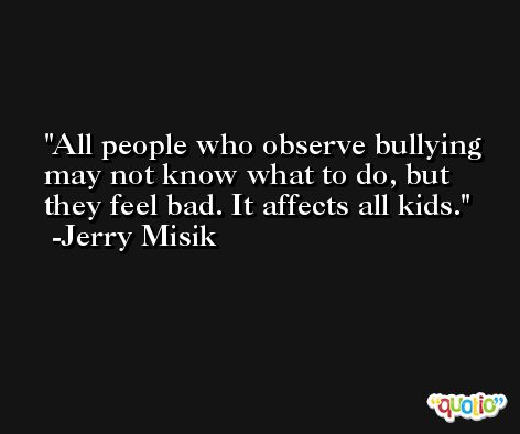 All people who observe bullying may not know what to do, but they feel bad. It affects all kids. -Jerry Misik