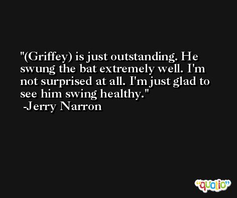 (Griffey) is just outstanding. He swung the bat extremely well. I'm not surprised at all. I'm just glad to see him swing healthy. -Jerry Narron