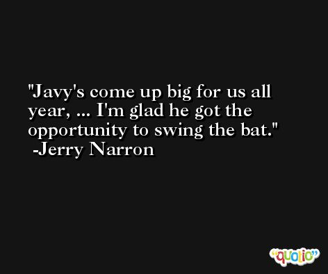 Javy's come up big for us all year, ... I'm glad he got the opportunity to swing the bat. -Jerry Narron
