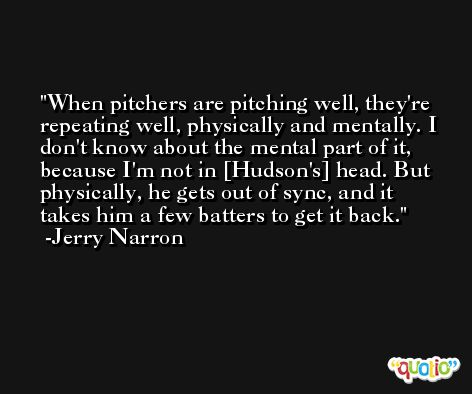 When pitchers are pitching well, they're repeating well, physically and mentally. I don't know about the mental part of it, because I'm not in [Hudson's] head. But physically, he gets out of sync, and it takes him a few batters to get it back. -Jerry Narron