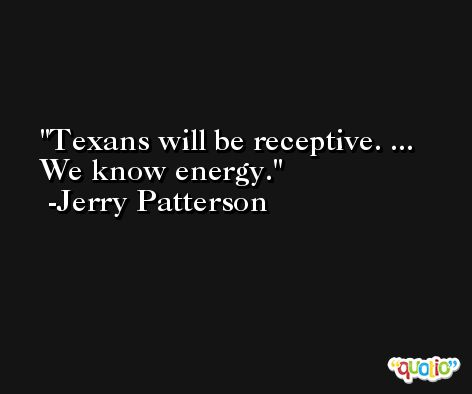 Texans will be receptive. ... We know energy. -Jerry Patterson