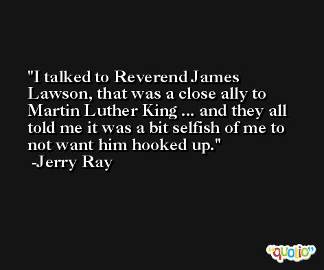 I talked to Reverend James Lawson, that was a close ally to Martin Luther King ... and they all told me it was a bit selfish of me to not want him hooked up. -Jerry Ray