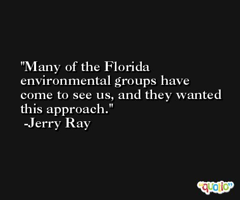Many of the Florida environmental groups have come to see us, and they wanted this approach. -Jerry Ray