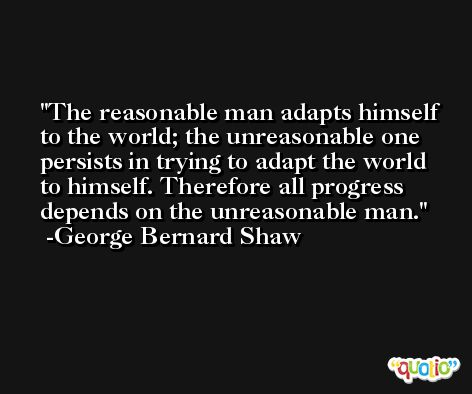 The reasonable man adapts himself to the world; the unreasonable one persists in trying to adapt the world to himself. Therefore all progress depends on the unreasonable man. -George Bernard Shaw