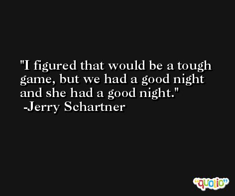 I figured that would be a tough game, but we had a good night and she had a good night. -Jerry Schartner