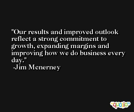 Our results and improved outlook reflect a strong commitment to growth, expanding margins and improving how we do business every day. -Jim Mcnerney