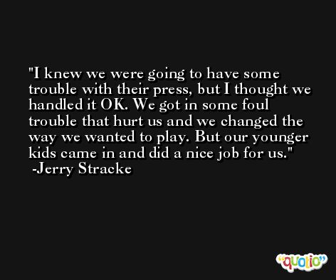I knew we were going to have some trouble with their press, but I thought we handled it OK. We got in some foul trouble that hurt us and we changed the way we wanted to play. But our younger kids came in and did a nice job for us. -Jerry Stracke