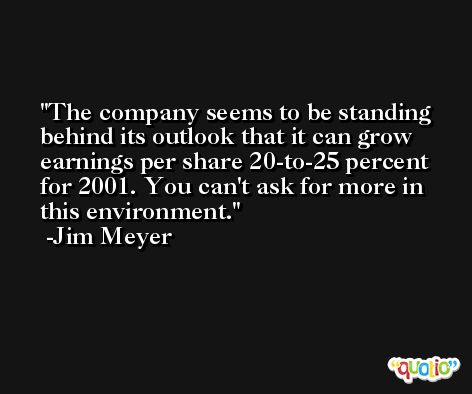 The company seems to be standing behind its outlook that it can grow earnings per share 20-to-25 percent for 2001. You can't ask for more in this environment. -Jim Meyer