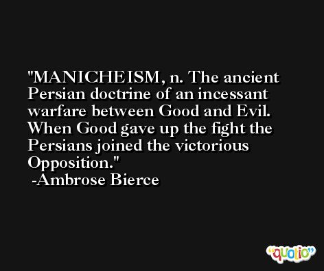 MANICHEISM, n. The ancient Persian doctrine of an incessant warfare between Good and Evil. When Good gave up the fight the Persians joined the victorious Opposition. -Ambrose Bierce