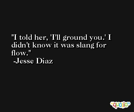 I told her, 'I'll ground you.' I didn't know it was slang for flow. -Jesse Diaz