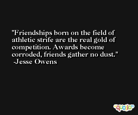 Friendships born on the field of athletic strife are the real gold of competition. Awards become corroded, friends gather no dust. -Jesse Owens
