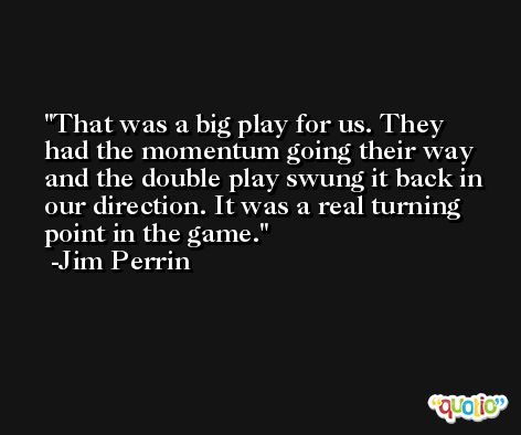 That was a big play for us. They had the momentum going their way and the double play swung it back in our direction. It was a real turning point in the game. -Jim Perrin