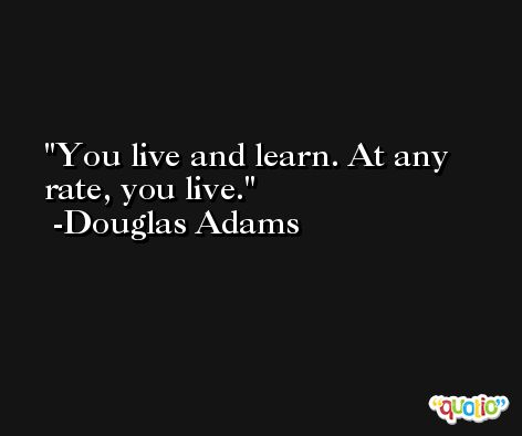 You live and learn. At any rate, you live. -Douglas Adams