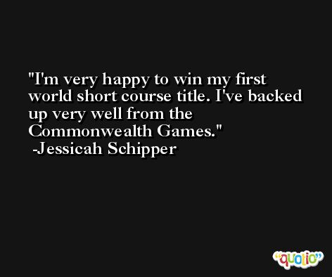 I'm very happy to win my first world short course title. I've backed up very well from the Commonwealth Games. -Jessicah Schipper