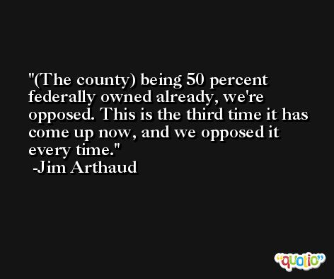 (The county) being 50 percent federally owned already, we're opposed. This is the third time it has come up now, and we opposed it every time. -Jim Arthaud
