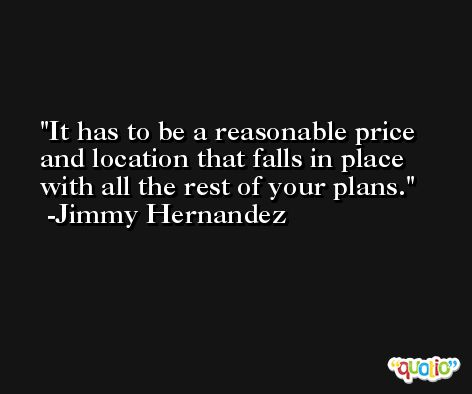 It has to be a reasonable price and location that falls in place with all the rest of your plans. -Jimmy Hernandez