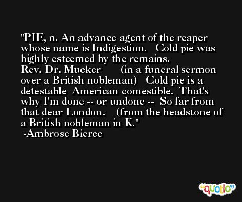 PIE, n. An advance agent of the reaper whose name is Indigestion.   Cold pie was highly esteemed by the remains.              Rev. Dr. Mucker       (in a funeral sermon over a British nobleman)   Cold pie is a detestable  American comestible.  That's why I'm done -- or undone --  So far from that dear London.    (from the headstone of a British nobleman in K. -Ambrose Bierce