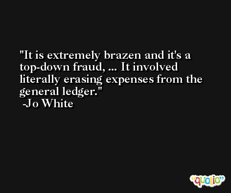 It is extremely brazen and it's a top-down fraud, ... It involved literally erasing expenses from the general ledger. -Jo White