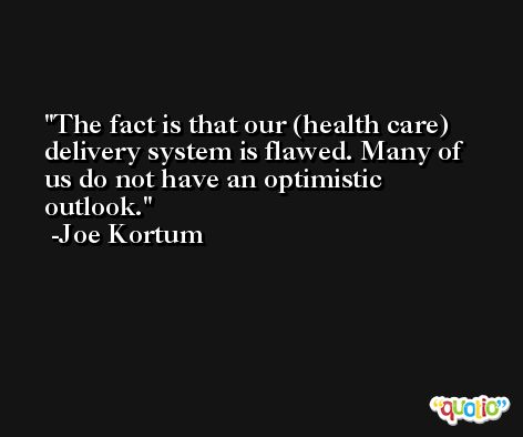 The fact is that our (health care) delivery system is flawed. Many of us do not have an optimistic outlook. -Joe Kortum