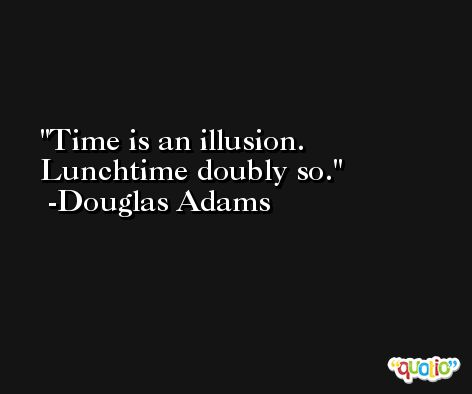 Time is an illusion. Lunchtime doubly so. -Douglas Adams