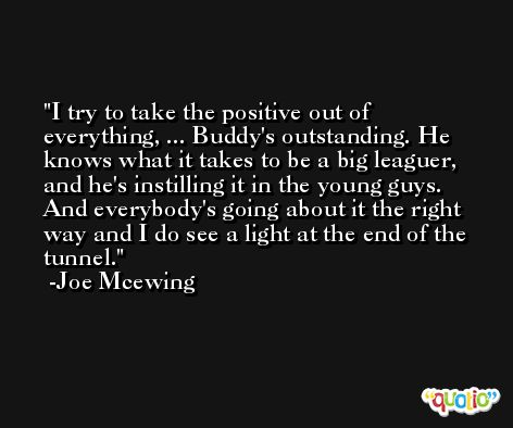 I try to take the positive out of everything, ... Buddy's outstanding. He knows what it takes to be a big leaguer, and he's instilling it in the young guys. And everybody's going about it the right way and I do see a light at the end of the tunnel. -Joe Mcewing