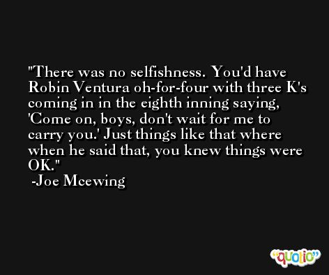 There was no selfishness. You'd have Robin Ventura oh-for-four with three K's coming in in the eighth inning saying, 'Come on, boys, don't wait for me to carry you.' Just things like that where when he said that, you knew things were OK. -Joe Mcewing