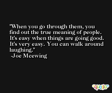 When you go through them, you find out the true meaning of people. It's easy when things are going good. It's very easy. You can walk around laughing. -Joe Mcewing