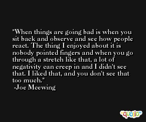 When things are going bad is when you sit back and observe and see how people react. The thing I enjoyed about it is nobody pointed fingers and when you go through a stretch like that, a lot of negativity can creep in and I didn't see that. I liked that, and you don't see that too much. -Joe Mcewing