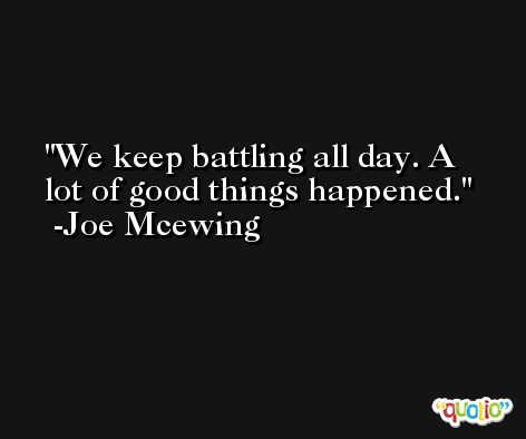 We keep battling all day. A lot of good things happened. -Joe Mcewing
