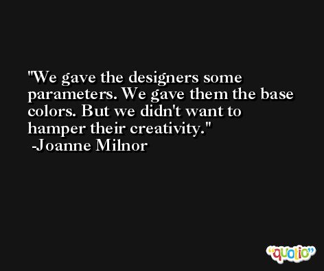 We gave the designers some parameters. We gave them the base colors. But we didn't want to hamper their creativity. -Joanne Milnor