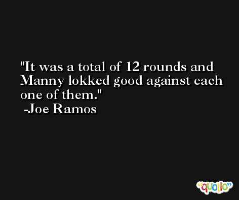 It was a total of 12 rounds and Manny lokked good against each one of them. -Joe Ramos