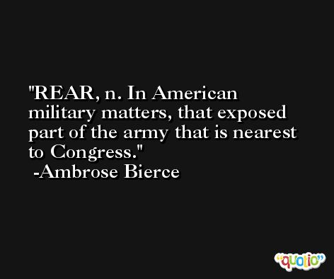 REAR, n. In American military matters, that exposed part of the army that is nearest to Congress. -Ambrose Bierce