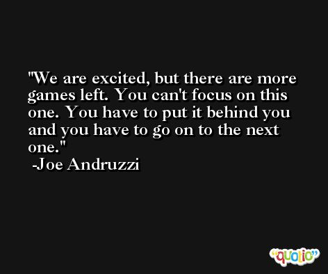 We are excited, but there are more games left. You can't focus on this one. You have to put it behind you and you have to go on to the next one. -Joe Andruzzi