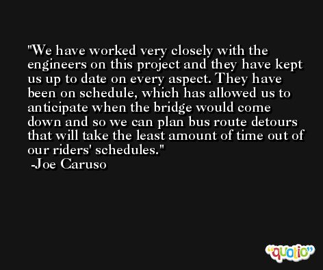 We have worked very closely with the engineers on this project and they have kept us up to date on every aspect. They have been on schedule, which has allowed us to anticipate when the bridge would come down and so we can plan bus route detours that will take the least amount of time out of our riders' schedules. -Joe Caruso