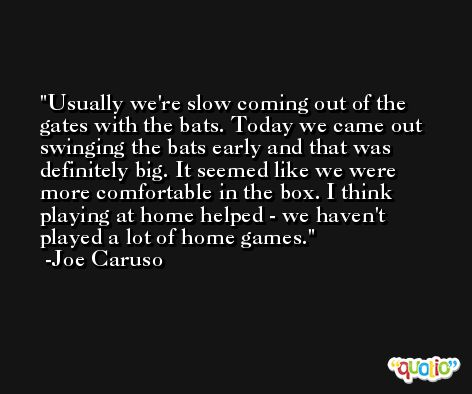 Usually we're slow coming out of the gates with the bats. Today we came out swinging the bats early and that was definitely big. It seemed like we were more comfortable in the box. I think playing at home helped - we haven't played a lot of home games. -Joe Caruso