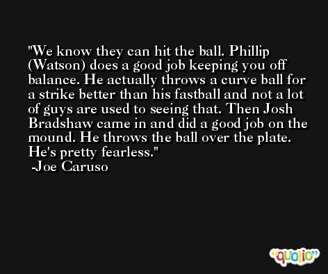 We know they can hit the ball. Phillip (Watson) does a good job keeping you off balance. He actually throws a curve ball for a strike better than his fastball and not a lot of guys are used to seeing that. Then Josh Bradshaw came in and did a good job on the mound. He throws the ball over the plate. He's pretty fearless. -Joe Caruso