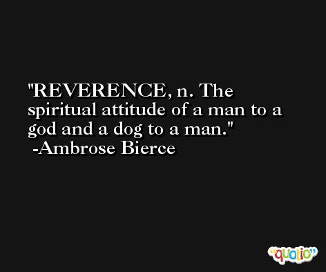 REVERENCE, n. The spiritual attitude of a man to a god and a dog to a man. -Ambrose Bierce