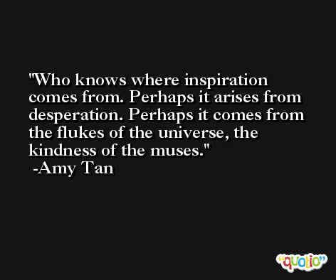 Who knows where inspiration comes from. Perhaps it arises from desperation. Perhaps it comes from the flukes of the universe, the kindness of the muses. -Amy Tan