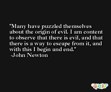 Many have puzzled themselves about the origin of evil. I am content to observe that there is evil, and that there is a way to escape from it, and with this I begin and end. -John Newton