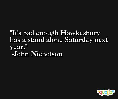 It's bad enough Hawkesbury has a stand alone Saturday next year. -John Nicholson