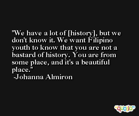 We have a lot of [history], but we don't know it. We want Filipino youth to know that you are not a bastard of history. You are from some place, and it's a beautiful place. -Johanna Almiron