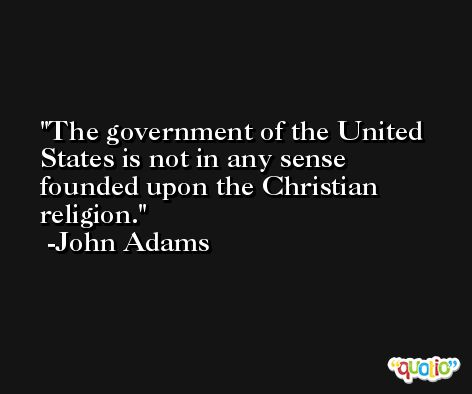 The government of the United States is not in any sense founded upon the Christian religion. -John Adams