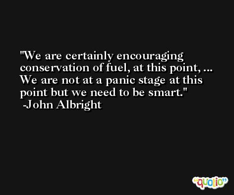 We are certainly encouraging conservation of fuel, at this point, ... We are not at a panic stage at this point but we need to be smart. -John Albright